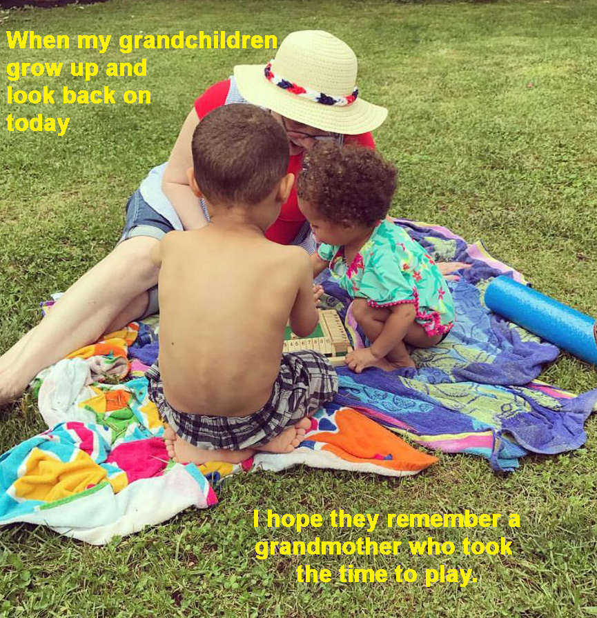 when my grandchildren look back on today I hope they remember a grandmother who took the time to play
